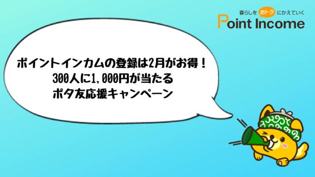 ポイントインカムの登録は2月がお得! 300人に1,000円が当たる ポタ友応援キャンペーン