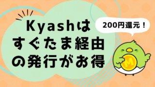 Kyashの発行をお得にする方法【すぐたま経由で200円還元!】