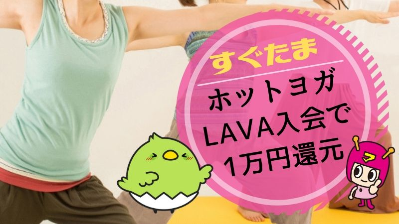 すぐたま ホットヨガスタジオLAVA入会で1万円還元